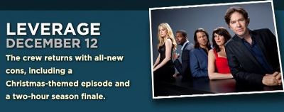 LEVERAGE December 12 The crew returns with all new cons, including a Christmas-theme episode and a two-hour season finale.